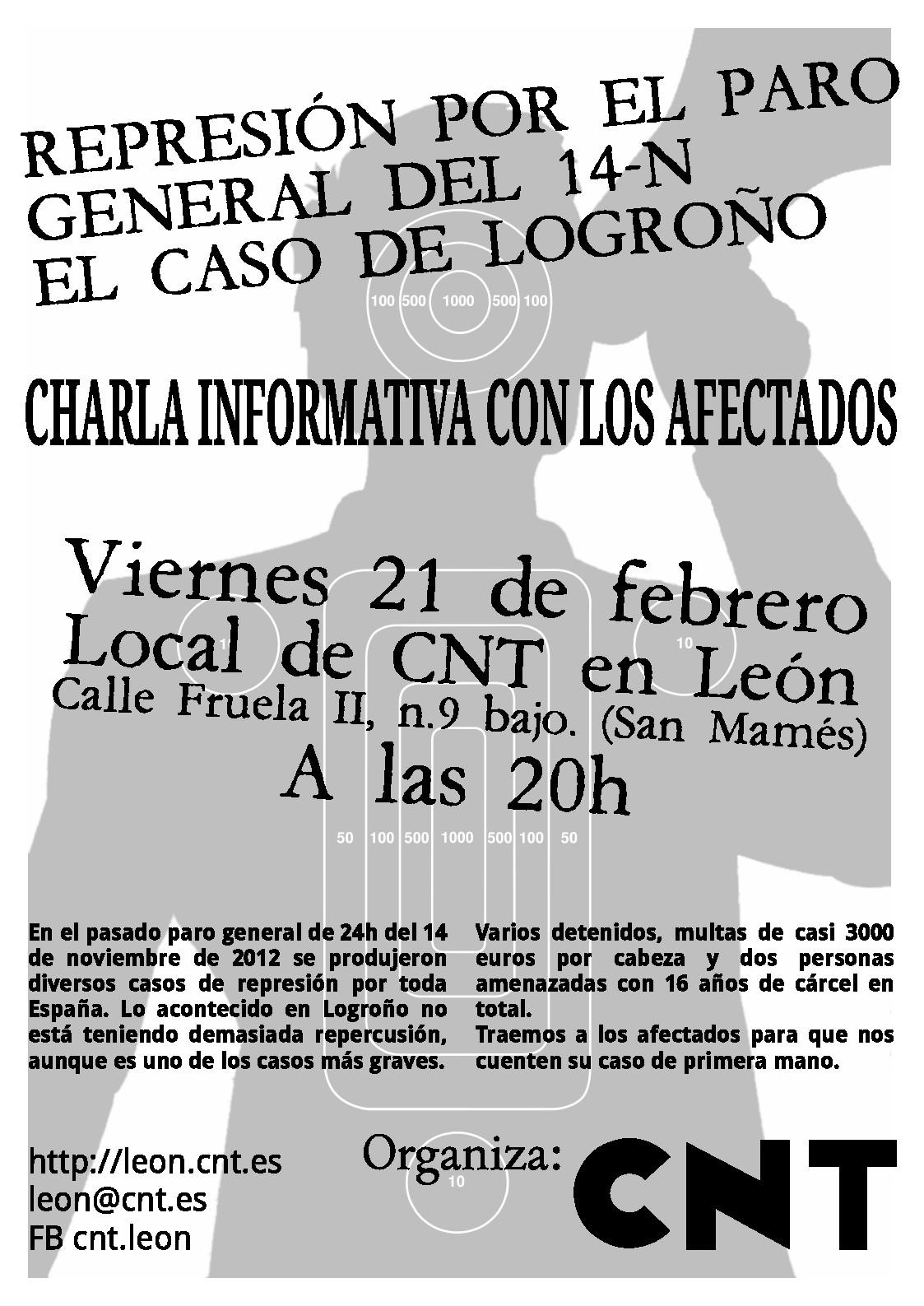 Anarquistas, Anarquista, Anarquísmo, Anarquía, anarcosindicalismo, anarcosindicato, CNT AIT ,CNT, CNT FAI, sindicato, sindicatos, libertarios, trabajadores, trabajadoras, asociación internacional de los trabajadores, Anarchists, anarchist, anarchism, anarchy, anarcho-syndicalism, anarcho, CNT AIT, CNT, CNT FAI, union, unions, libertarians, workers, workers, international association of workers, CharlaRepresiónLeón, Represión por el paro general del 14N: el caso de Logroño Jueves 13 Febrero 2014 at 2:15 pm Charla informativa con los afectados  Viernes 21 de febrero a las 20:00 horas  Lugar: Local de CNT en León. C/Fruela II, n.9 bajo (San Mamés).  En el pasado paro general de 24 horas del 14 de noviembre de 2012 se produjeron diversos casos de represión por toda España. Lo acontecido en Logroño no está teniendo demasiada repercusión, aunque es uno de los casos más graves.  Varios detenidos, multas de casi 3000 euros por cabeza y dos personas amenazadas con 16 años de cárcel en total.  Traemos a los afectados para que nos cuenten su caso de primera mano. CharlaRepresiónLeón